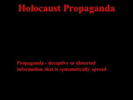 Holocaust Propaganda Propaganda - deceptive or distorted information that is systematically spread.