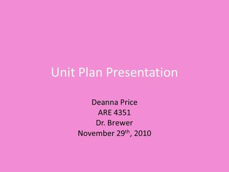 Unit Plan Presentation Deanna Price ARE 4351 Dr. Brewer November 29 th, 2010.