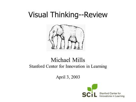 Visual Thinking--Review Michael Mills Stanford Center for Innovation in Learning April 3, 2003.