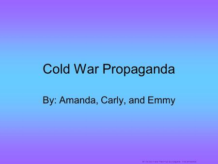 Cold War Propaganda By: Amanda, Carly, and Emmy Brr! It's cold in here! There must be propaganda in the atmosphere!