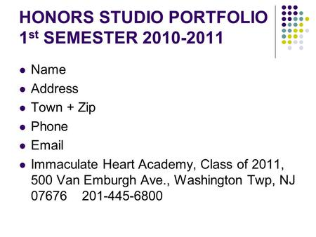 HONORS STUDIO PORTFOLIO 1 st SEMESTER 2010-2011 Name Address Town + Zip Phone Email Immaculate Heart Academy, Class of 2011, 500 Van Emburgh Ave., Washington.