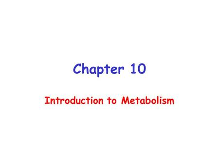 Chapter 10 Introduction to Metabolism. Metabolism The sum of the chemical changes that convert nutrients into energy and the chemically complex products.
