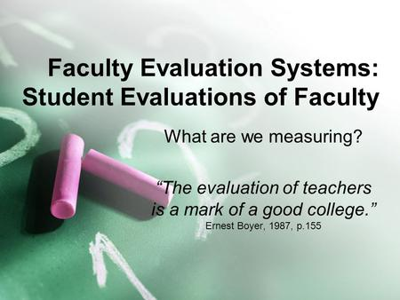 "Faculty Evaluation Systems: Student Evaluations of Faculty What are we measuring? ""The evaluation of teachers is a mark of a good college."" Ernest Boyer,"