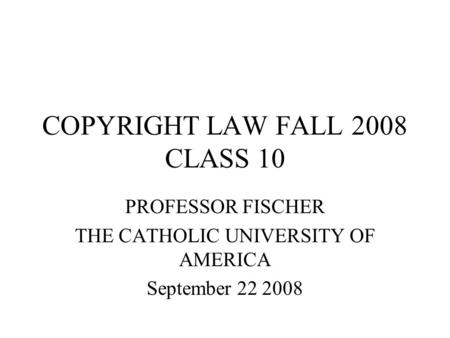 COPYRIGHT LAW FALL 2008 <strong>CLASS</strong> 10 PROFESSOR FISCHER THE CATHOLIC UNIVERSITY OF AMERICA September 22 2008.