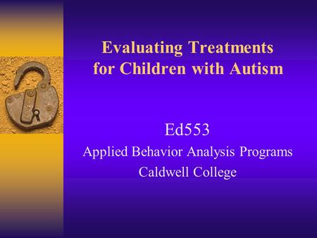 Evaluating Treatments for Children with Autism Ed553 Applied Behavior Analysis Programs Caldwell College.