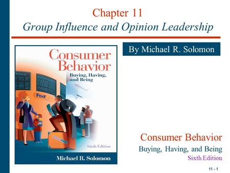 11 - 1 Chapter 11 Group Influence and Opinion Leadership By Michael R. Solomon Consumer Behavior Buying, Having, and Being Sixth Edition.