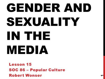 GENDER AND SEXUALITY IN THE MEDIA Lesson 15 SOC 86 – Popular Culture Robert Wonser 1.