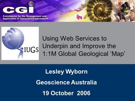 Using Web Services to Underpin and Improve the 1:1M Global Geological 'Map' Lesley Wyborn Geoscience Australia 19 October 2006.