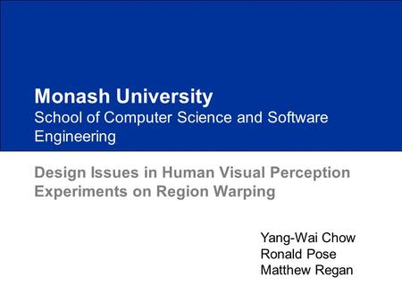School of Computer Science and Software Engineering Design Issues in Human Visual Perception Experiments on Region Warping Monash University Yang-Wai Chow.