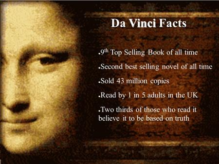 Vinci Da Vinci Facts ● 9 th Top Selling Book of all time ● Second best selling novel of all time ● Sold 43 million copies ● Read by 1 in 5 adults in the.