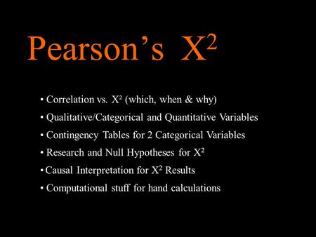 Pearson's X 2 Correlation vs. X² (which, when & why) Qualitative/Categorical and Quantitative Variables Contingency Tables for 2 Categorical Variables.