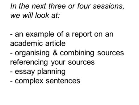 In the next three or four sessions, we will look at: - an example of a report on an academic article - organising & combining sources referencing your.