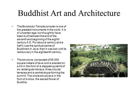 Buddhist Art and Architecture The Borobodur Temple complex is one of the greatest monuments in the world. It is of uncertain age, but thought to have been.