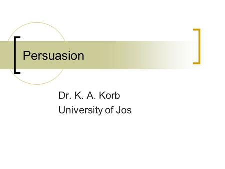 Persuasion Dr. K. A. Korb University of Jos. Outline McGuire's Attitude Change Model Yale Programme Elaboration Likelihood Model (ELM) Fear Appeals Dr.