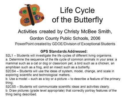 Life Cycle of the Butterfly Activities created by Christy McBee Smith, Gordon County Public Schools, 2006 PowerPoint created by GDOE/Division of Exceptional.