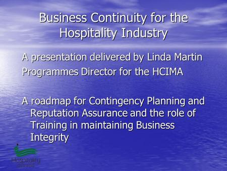 Business Continuity for the Hospitality Industry A presentation delivered by Linda Martin Programmes Director for the HCIMA A roadmap for Contingency Planning.