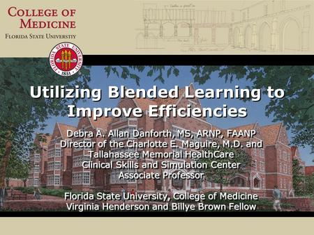 Utilizing Blended Learning to Improve Efficiencies Debra A. Allan Danforth, MS, ARNP, FAANP Director of the Charlotte E. Maguire, M.D. and Tallahassee.
