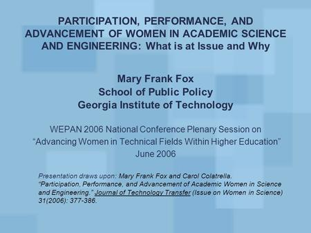 PARTICIPATION, PERFORMANCE, AND ADVANCEMENT OF WOMEN IN ACADEMIC SCIENCE AND ENGINEERING: What is at Issue and Why Mary Frank Fox School of Public Policy.