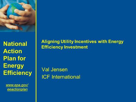 National Action Plan for Energy Efficiency www.epa.gov/ eeactionplan Aligning Utility Incentives with Energy Efficiency Investment Val Jensen ICF International.