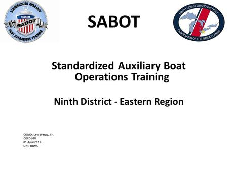 SABOT Standardized Auxiliary Boat Operations Training Ninth District - Eastern Region COMO. Lew Wargo, Sr. CQEC-9ER 01 April 2015 UNIFORMS.