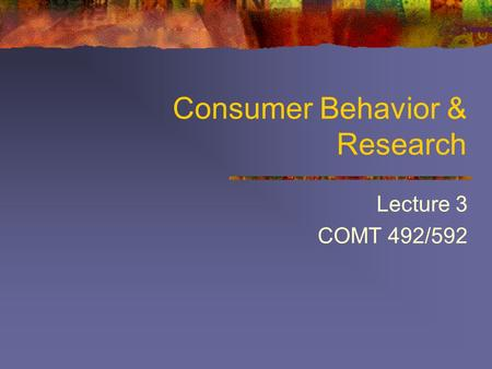 Consumer Behavior & Research Lecture 3 COMT 492/592.