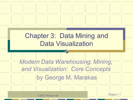 © 2003, Prentice-Hall Chapter 3 - 1 Chapter 3: Data Mining and Data Visualization Modern Data Warehousing, Mining, and Visualization: Core Concepts by.