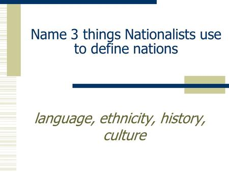 Name 3 things Nationalists use to define nations language, ethnicity, history, culture.