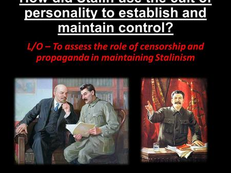 How did Stalin use the cult of personality to establish and maintain control? L/O – To assess the role of censorship and propaganda in maintaining Stalinism.