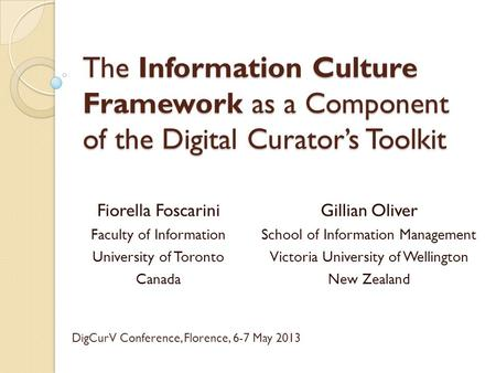 The Information Culture Framework as a Component of the Digital Curator's Toolkit Fiorella Foscarini Faculty of Information University of Toronto Canada.