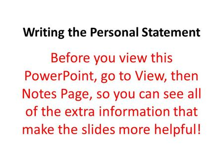Writing the Personal Statement Before you view this PowerPoint, go to View, then Notes Page, so you can see all of the extra information that make the.
