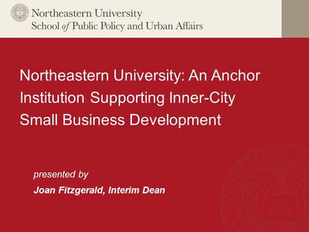 Presented by Joan Fitzgerald, Interim Dean Northeastern University: An Anchor Institution Supporting Inner-City Small Business Development.