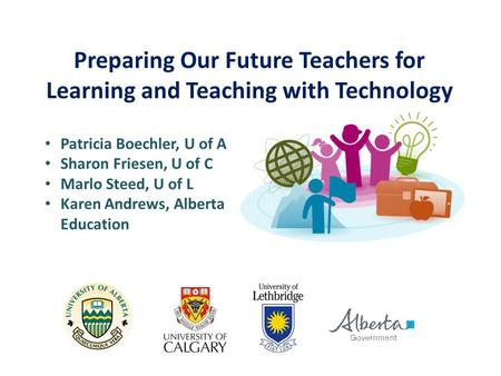 Preparing Our Future Teachers for Learning and Teaching with Technology Patricia Boechler, U of A Sharon Friesen, U of C Marlo Steed, U of L Karen Andrews,