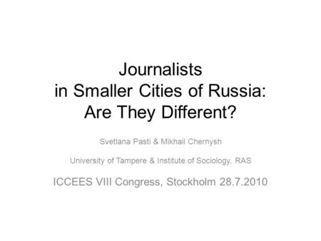 Journalists in Smaller Cities of Russia: Are They Different? Svetlana Pasti & Mikhail Chernysh University of Tampere & Institute of Sociology, RAS ICCEES.