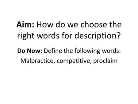 Aim: How do we choose the right words for description? Do Now: Define the following words: Malpractice, competitive, proclaim.