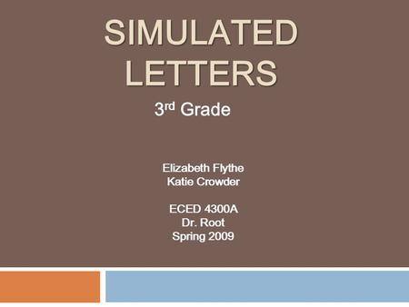 SIMULATED LETTERS Elizabeth Flythe Katie Crowder ECED 4300A Dr. Root Spring 2009 3 rd Grade.