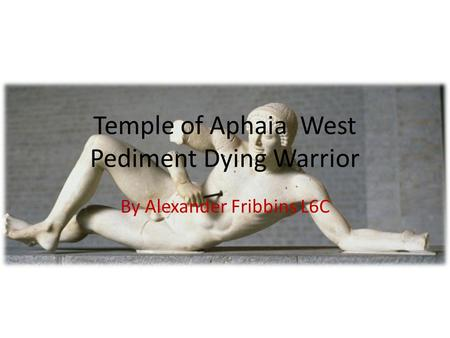 Temple of Aphaia West Pediment Dying Warrior By Alexander Fribbins L6C.