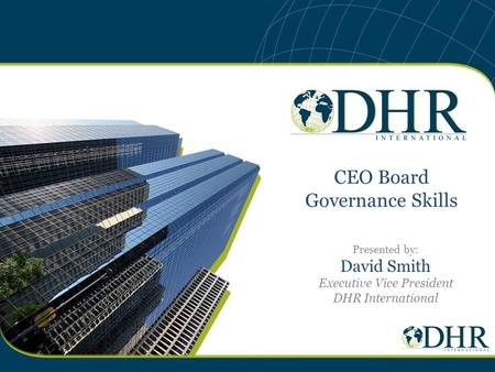 CEO Board Governance Skills Presented by: David Smith Executive Vice President DHR International.