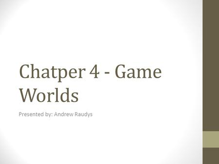 Chatper 4 - Game Worlds Presented by: Andrew Raudys.