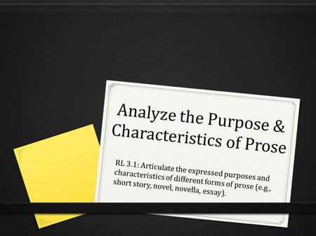 Analyze the Purpose & Characteristics of Prose RL 3.1: Articulate the expressed purposes and characteristics of different forms of prose (e.g., short story,