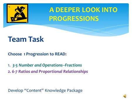 "Team Task Choose 1 Progression to READ: 1. 3-5 Number and Operations--Fractions 2. 6-7 Ratios and Proportional Relationships Develop ""Content"" Knowledge."