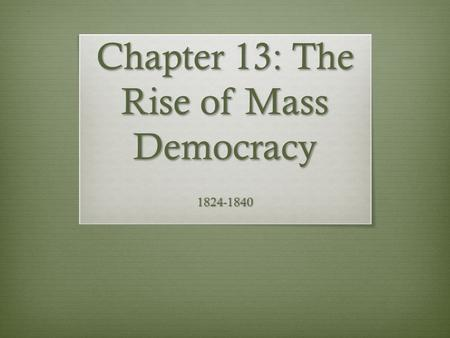 Chapter 13: The Rise of Mass Democracy 1824-1840.