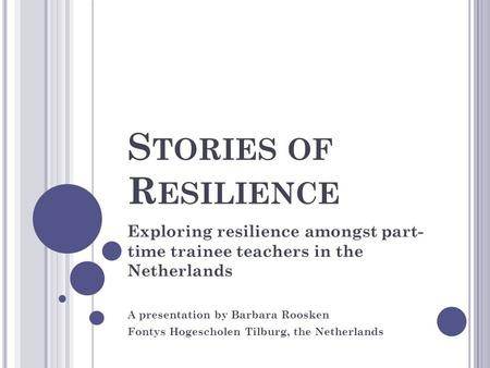 S TORIES OF R ESILIENCE Exploring resilience amongst part- time trainee teachers in the Netherlands A presentation by Barbara Roosken Fontys Hogescholen.