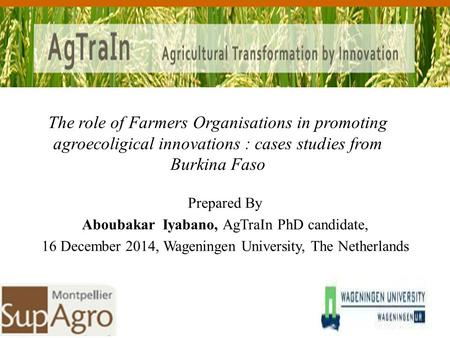 Prepared By Aboubakar Iyabano, AgTraIn PhD candidate, 16 December 2014, Wageningen University, The Netherlands The role of Farmers Organisations in promoting.