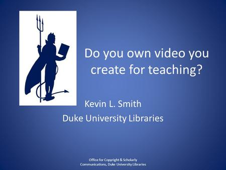 Do you own video you create for teaching? Kevin L. Smith Duke University Libraries Office for Copyright & Scholarly Communications, Duke University Libraries.