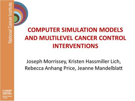 COMPUTER SIMULATION MODELS AND MULTILEVEL CANCER CONTROL INTERVENTIONS Joseph Morrissey, Kristen Hassmiller Lich, Rebecca Anhang Price, Jeanne Mandelblatt.