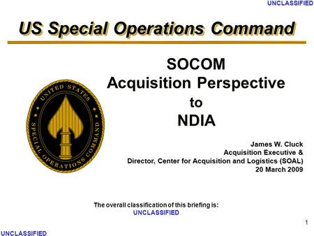US Special Operations Command UNCLASSIFIED The overall classification of this briefing is: UNCLASSIFIED UNCLASSIFIED UNCLASSIFIED 1 SOCOM Acquisition Perspective.