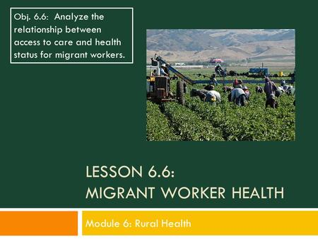 LESSON 6.6: MIGRANT WORKER HEALTH Module 6: Rural Health Obj. 6.6: Analyze the relationship between access to care and health status for migrant workers.