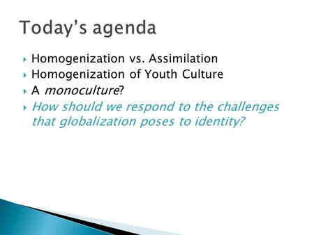 Homogenization vs. Assimilation  Homogenization of Youth Culture  A monoculture?  How should we respond to the challenges that globalization poses.