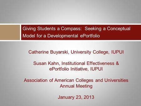 Catherine Buyarski, University College, IUPUI Susan Kahn, Institutional Effectiveness & ePortfolio Initiative, IUPUI Association of American Colleges and.