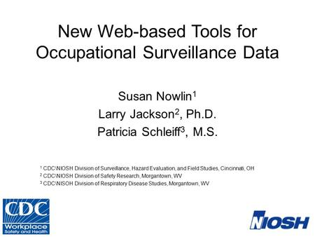 New Web-based Tools for Occupational Surveillance Data Susan Nowlin 1 Larry Jackson 2, Ph.D. Patricia Schleiff 3, M.S. 1 CDC\NIOSH Division of Surveillance,